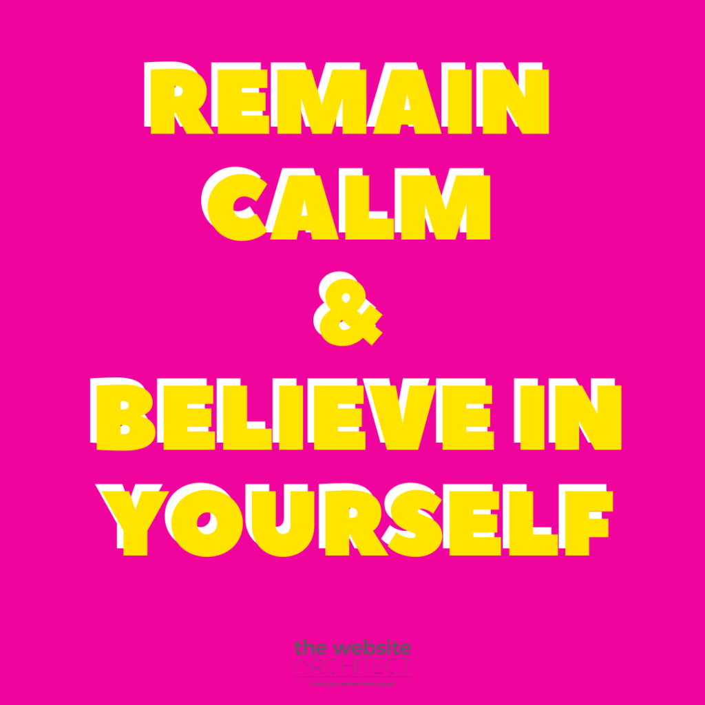remain calm, believe in yourself